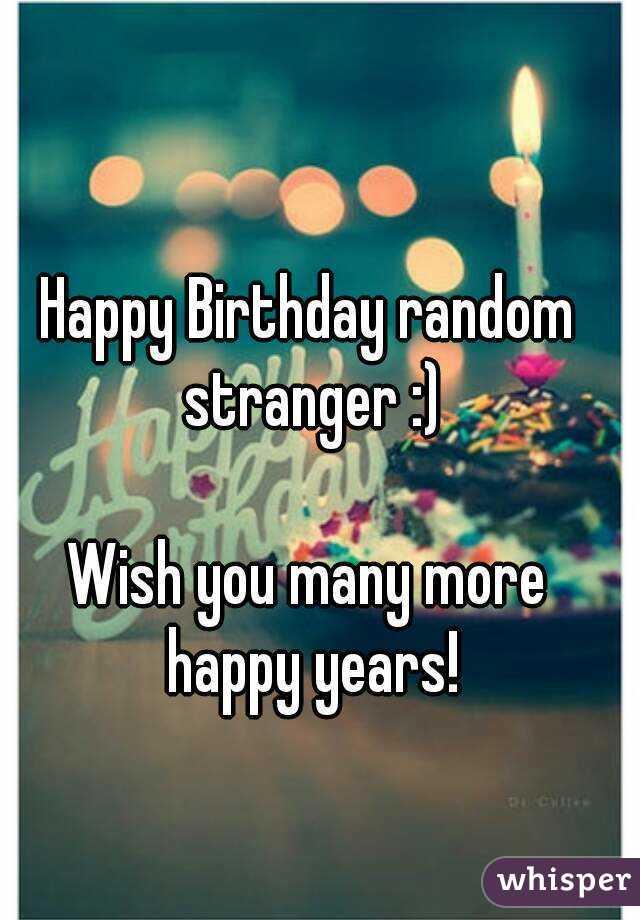 Happy Birthday Random Stranger Wish You Many More Happy Years