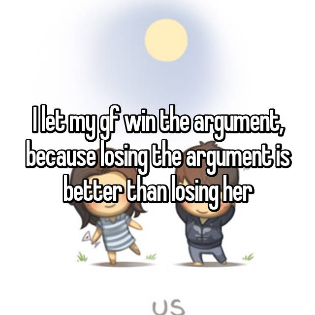 I let my gf win the argument, because losing the argument is better than losing her