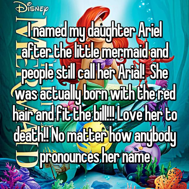 I named my daughter Ariel after the little mermaid and people still call her Arial!  She was actually born with the red hair and fit the bill!!! Love her to death!! No matter how anybody pronounces her name