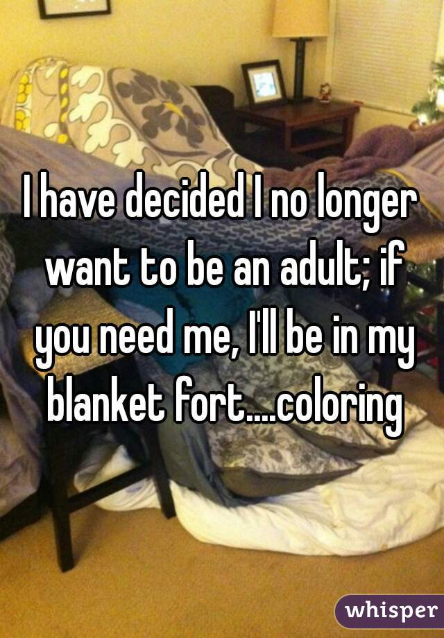 have decided i no longer want to be an adult if you need me i ll i'll be in my blanket fort coloring if you need me i will be in my fort coloring