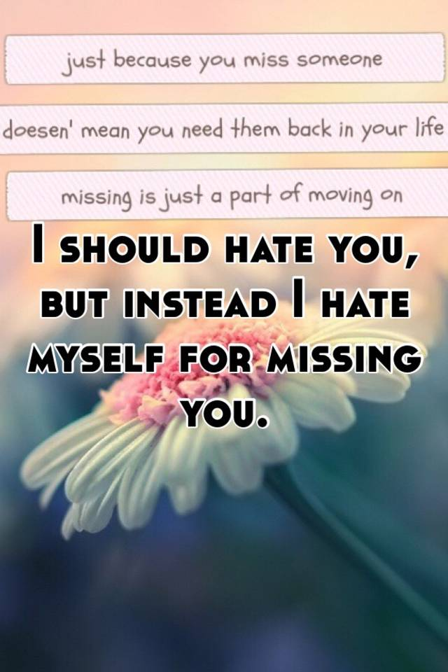 i should hate you but instead i hate myself for missing you