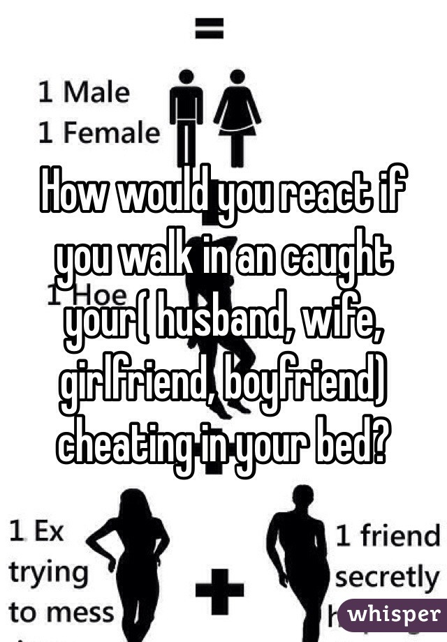 How would you react if you walk in an caught your( husband