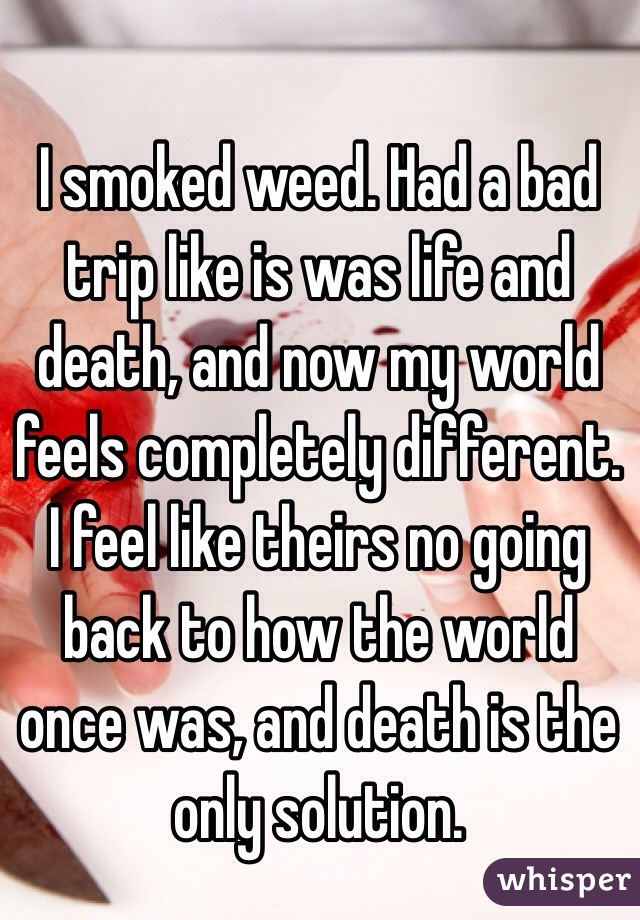 I smoked weed  Had a bad trip like is was life and death