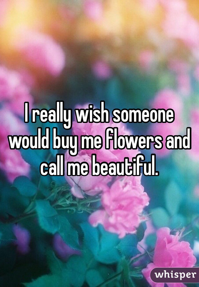 I Really Wish Someone Would Buy Me Flowers And Call Me
