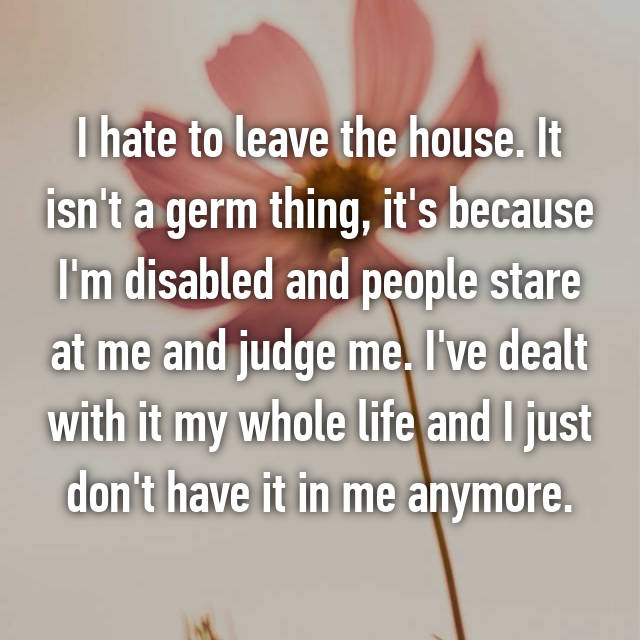 I hate to leave the house. It isn't a germ thing, it's because I'm disabled and people stare at me and judge me. I've dealt with it my whole life and I just don't have it in me anymore.