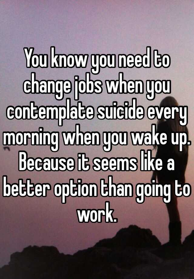 you know you need to change jobs when you contemplate suicide every morning when you wake up because it seems like a better option than going to work