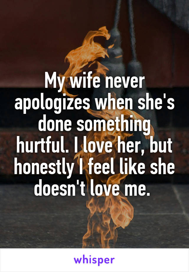 My wife never apologizes when she's done something hurtful. I love her, but honestly I feel like she doesn't love me.