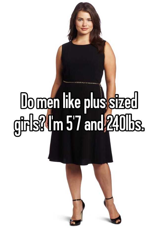 do men like plus sized girls i m 5 7 and 240lbs