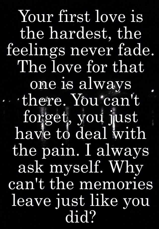 Your first love is the hardest, the feelings never fade. The love for that  one is always there. You can't forget, you just have to deal with the pain.  I always ask