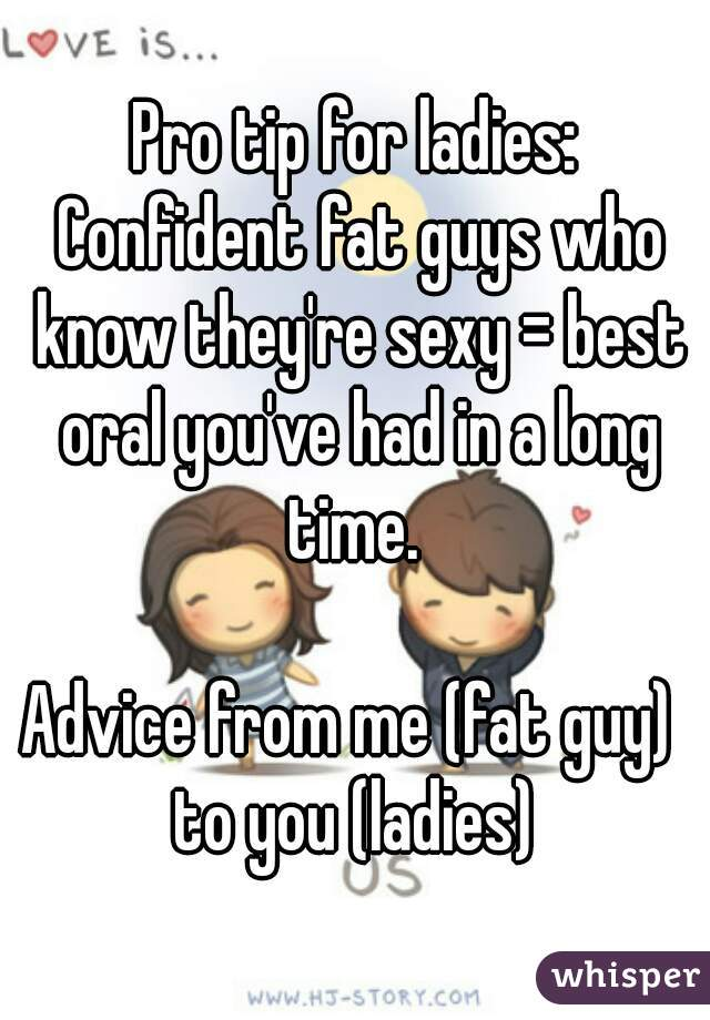Pro tip for ladies: Confident fat guys who know they're sexy = best oral  you've had ...