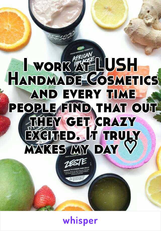 I work at LUSH Handmade Cosmetics and every time people find that out they get crazy excited. It truly makes my day ♡