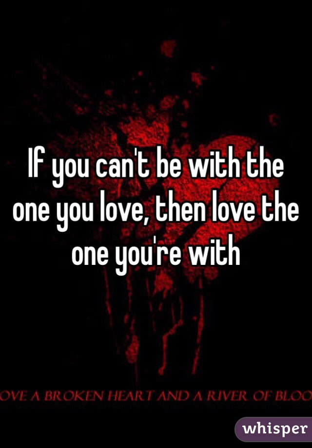Be with the one you love