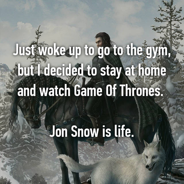 Just woke up to go to the gym, but I decided to stay at home and watch Game Of Thrones.   Jon Snow is life.