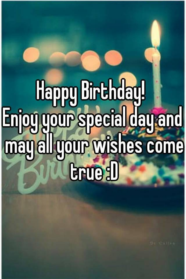 happy birthday enjoy your special day and may all your wishes come true d