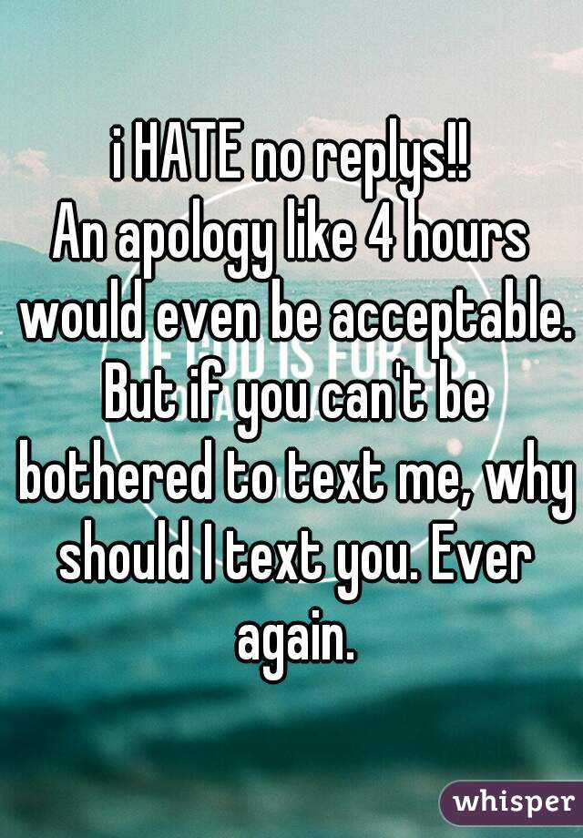 i HATE no replys!! An apology like 4 hours would even be