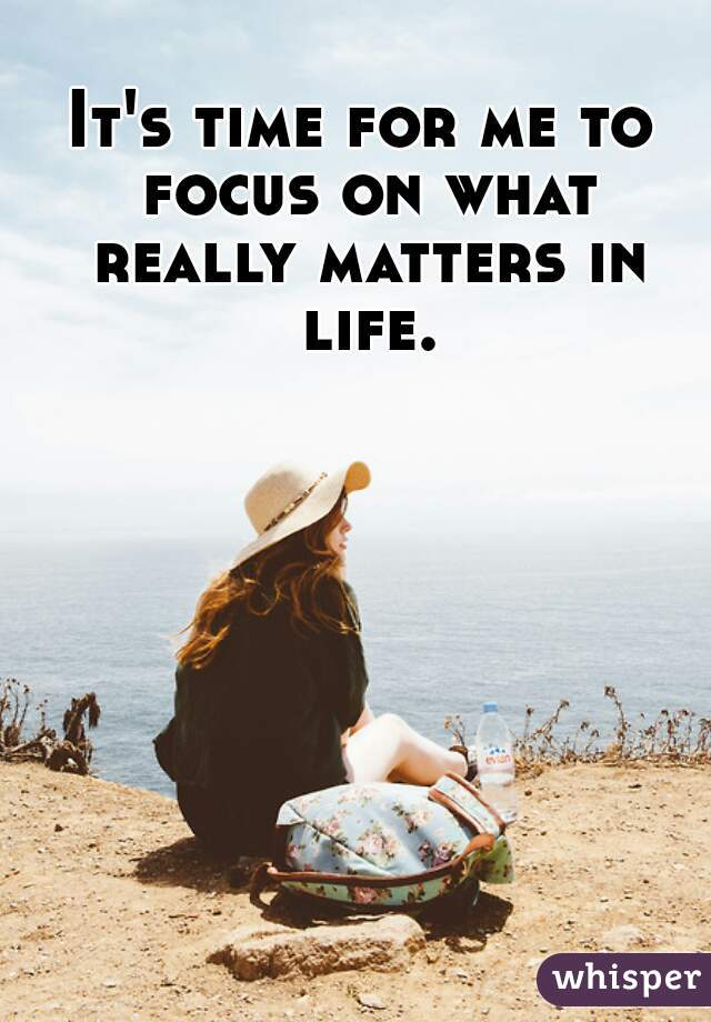 Itu0027s Time For Me To Focus On What Really Matters In Life.