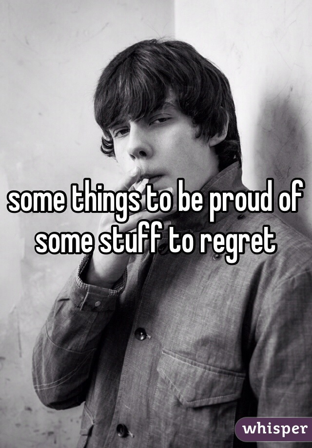 Some Things To Be Proud Of Some Stuff To Regret