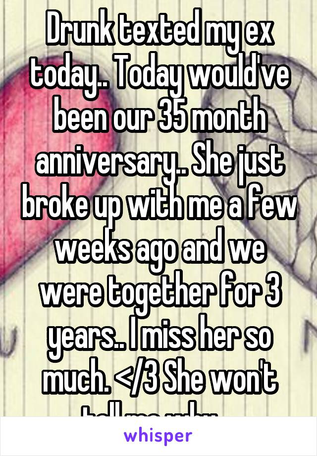 Drunk texted my ex today.. Today would've been our 35 month anniversary.. She just broke up with me a few weeks ago and we were together for 3 years.. I miss her so much. </3 She won't tell me why....
