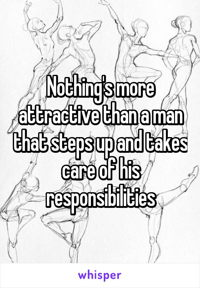 Nothing's more attractive than a man that steps up and takes care of his responsibilities