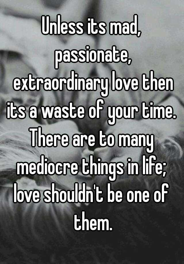 Unless its mad, passionate, extraordinary love then its a ...