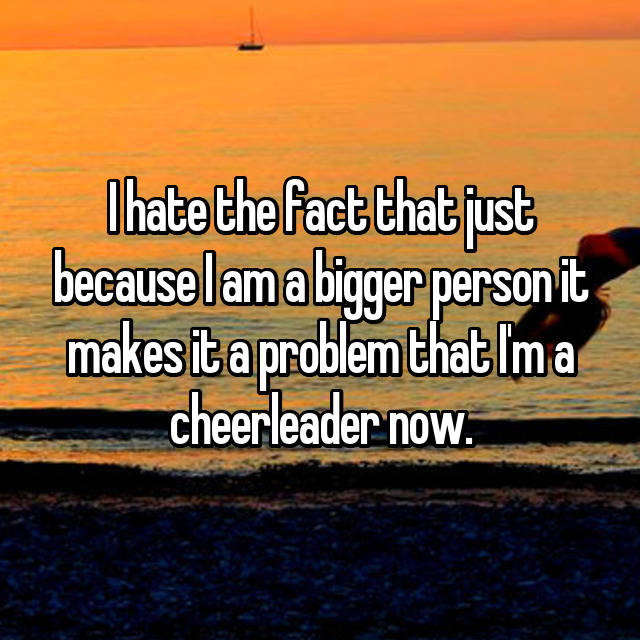 I hate the fact that just because I am a bigger person it makes it a problem that I'm a cheerleader now.