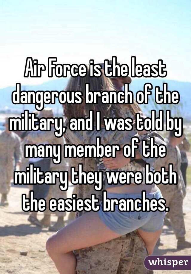 Air Force is the least dangerous branch of the military, and