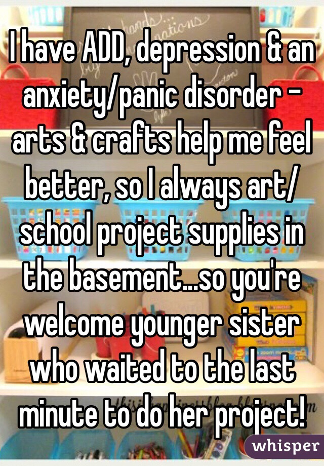 I have ADD, depression & an anxiety/panic disorder - arts & crafts ...