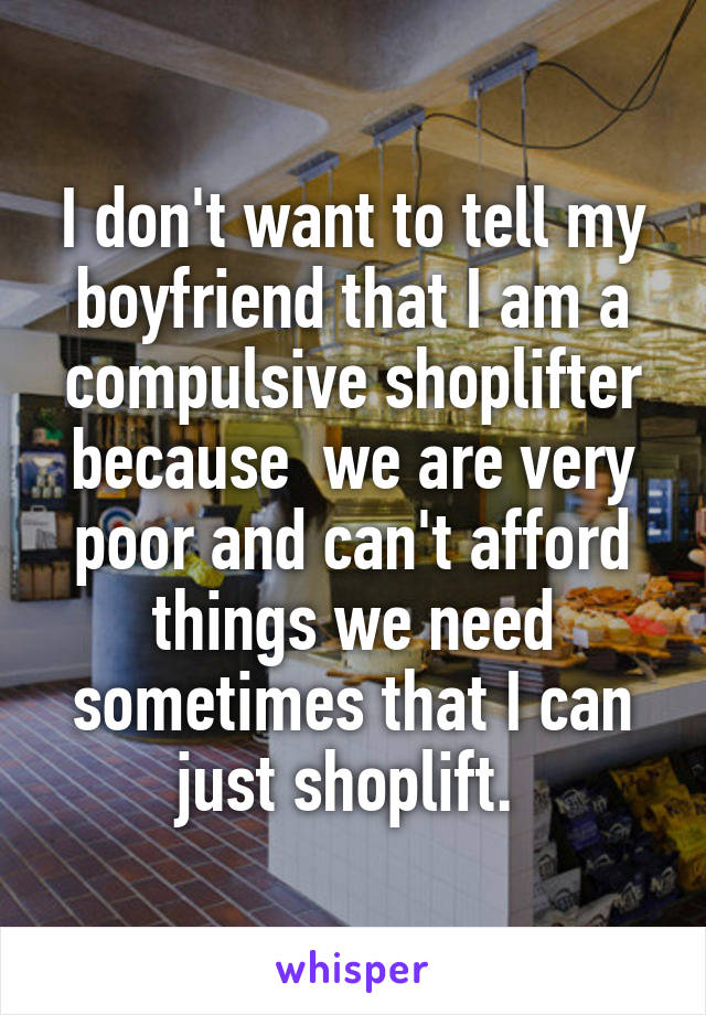 I don't want to tell my boyfriend that I am a compulsive shoplifter because  we are very poor and can't afford things we need sometimes that I can just shoplift.