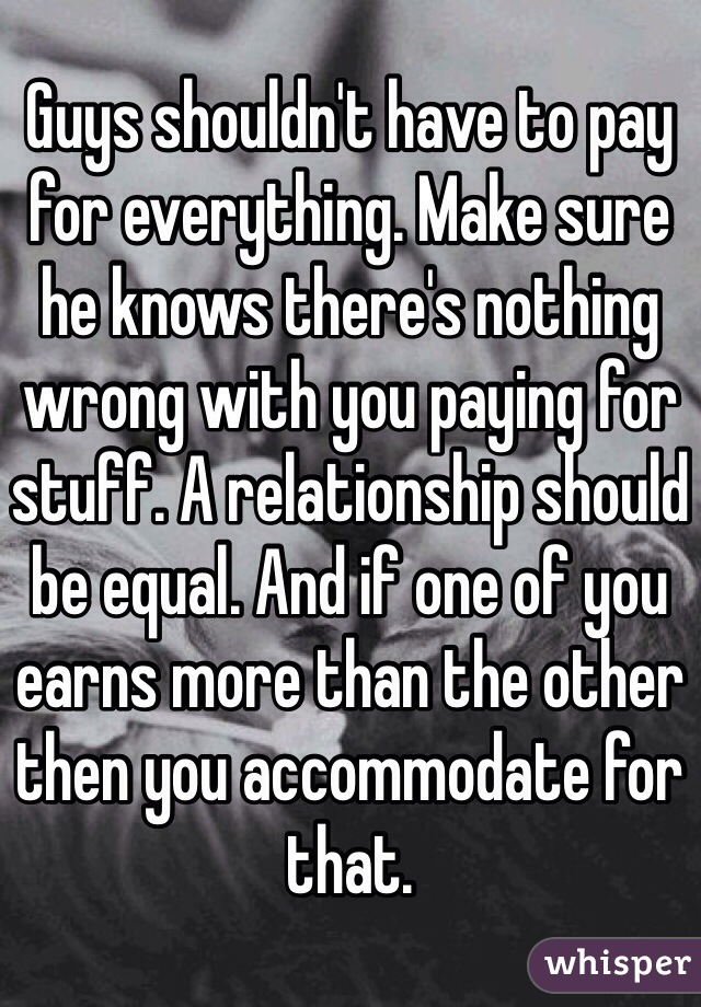 Guys Shouldn T Have To Pay For Everything Make Sure He Knows There S Nothing Wrong With