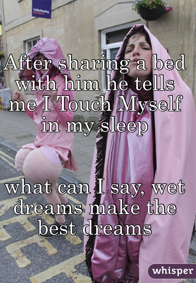 After Sharing A Bed With Him He Tells Me I Touch Myself In My Sleep What Can Say Wet Dreams Make