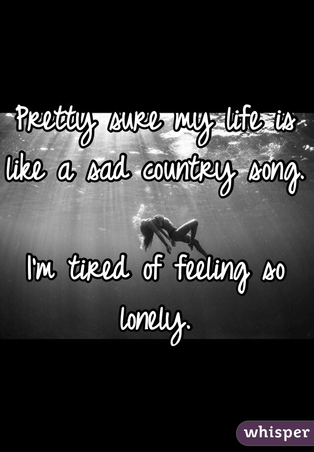 Pretty sure my life is like a sad country song  I'm tired of