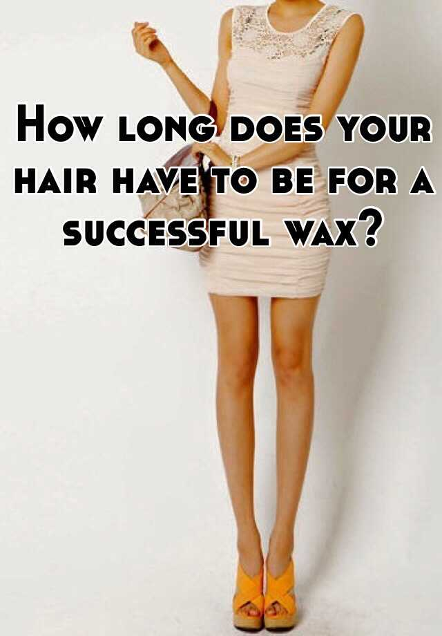 How long does your hair have to be for a successful wax?