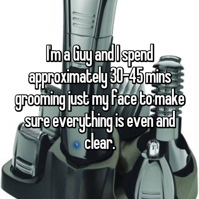 I'm a Guy and I spend approximately 30-45 mins grooming just my face to make sure everything is even and clear.