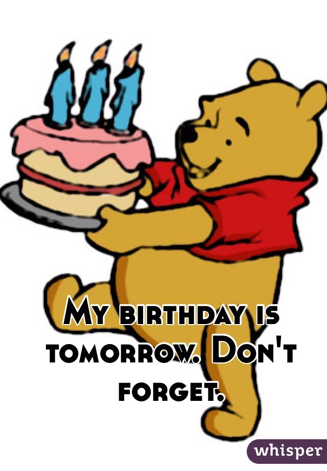 my birthday is tomorrow don t forget