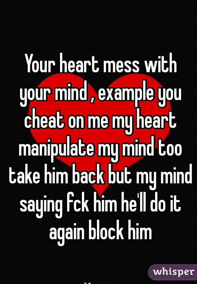 Your Heart Mess With Your Mind , Example You Cheat On Me My Heart  Manipulate My