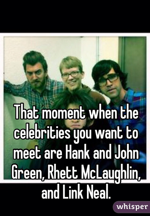 That moment when the celebrities you want to meet are hank and john that moment when the celebrities you want to meet are hank and john green rhett mclaughlin m4hsunfo