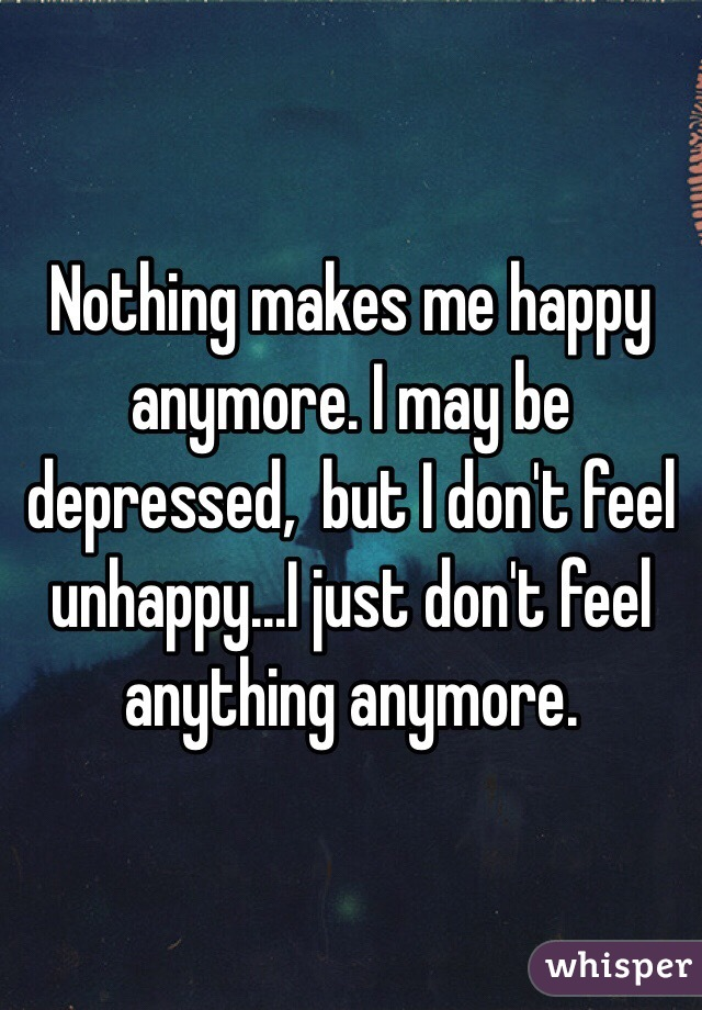 Nothing makes me happy anymore. I may be depressed, but I