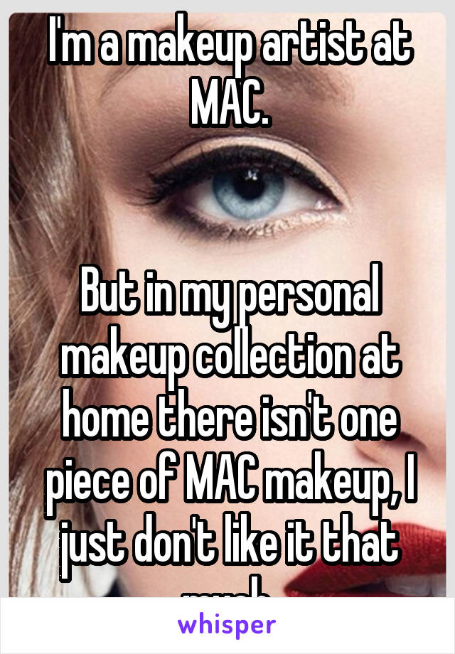 I'm a makeup artist at MAC.   But in my personal makeup collection at home there isn't one piece of MAC makeup, I just don't like it that much.