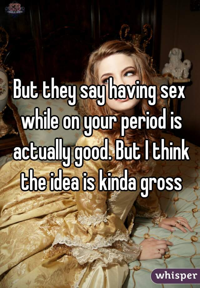 Is it gross to have sex while on your period