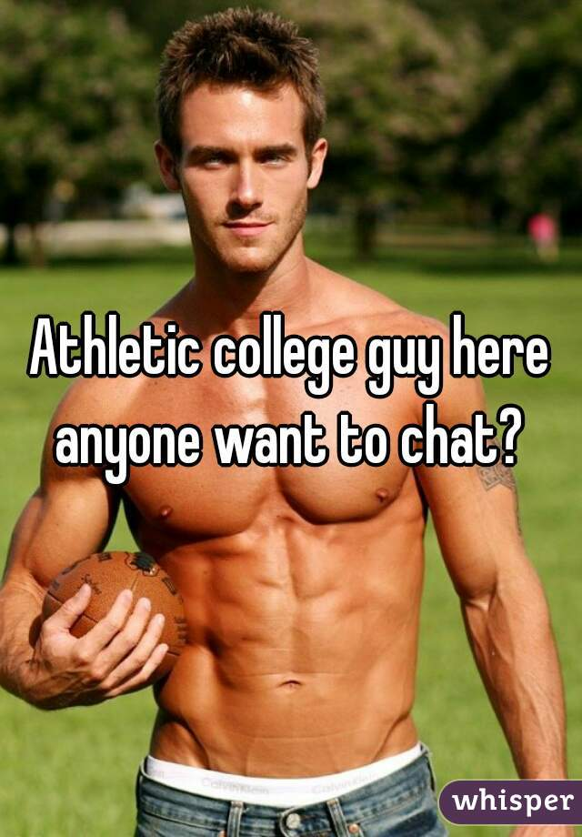 Athletic college guy here anyone want to chat?