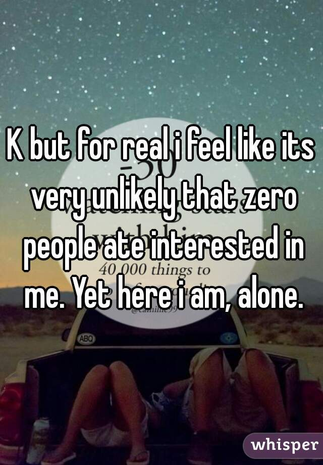 K but for real i feel like its very unlikely that zero people ate interested in me. Yet here i am, alone.