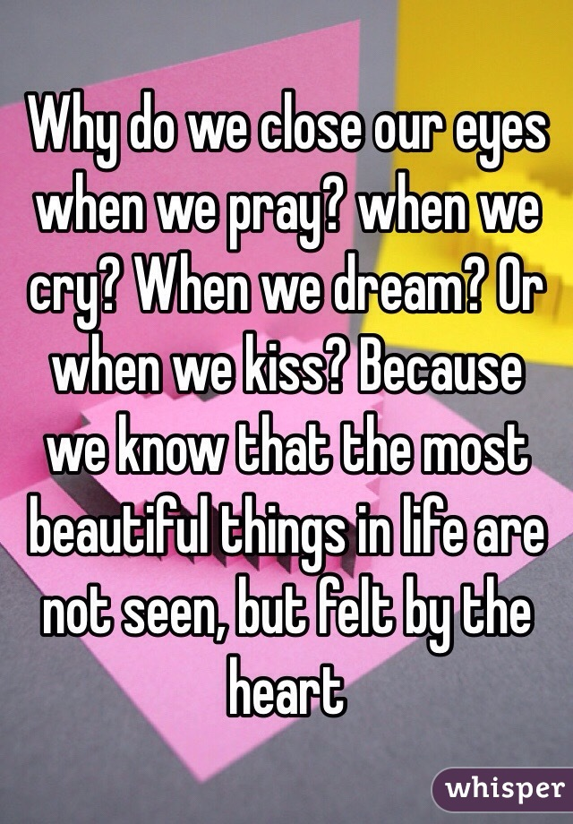 Why do we close our eyes when we pray? when we cry? When we dream? Or when we kiss? Because we know that the most beautiful things in life are not seen, but felt by the heart