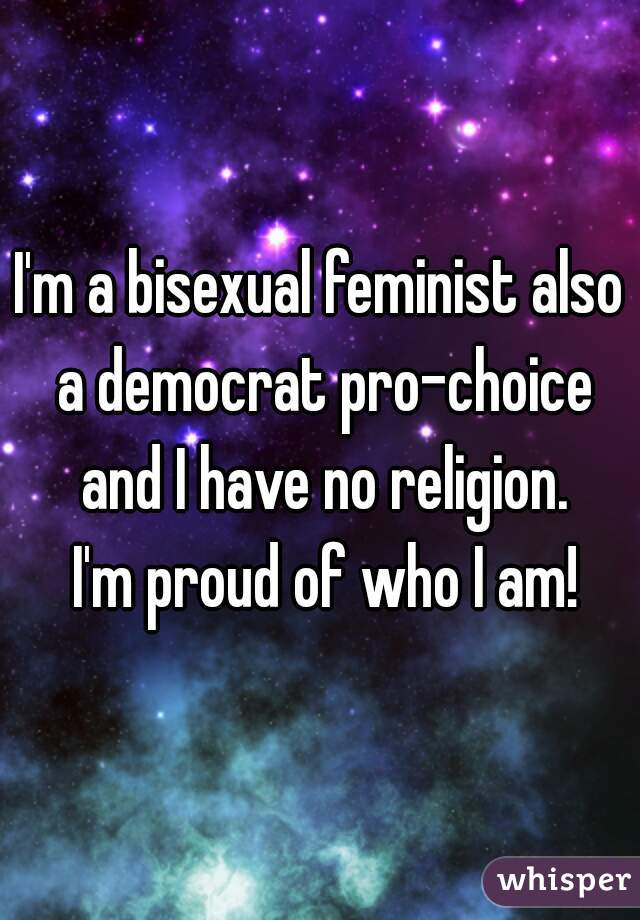 I'm a bisexual feminist also a democrat pro-choice and I have no religion.  I'm proud of who I am!