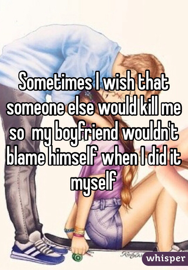 Sometimes I wish that someone else would kill me so  my boyfriend wouldn't blame himself when I did it myself