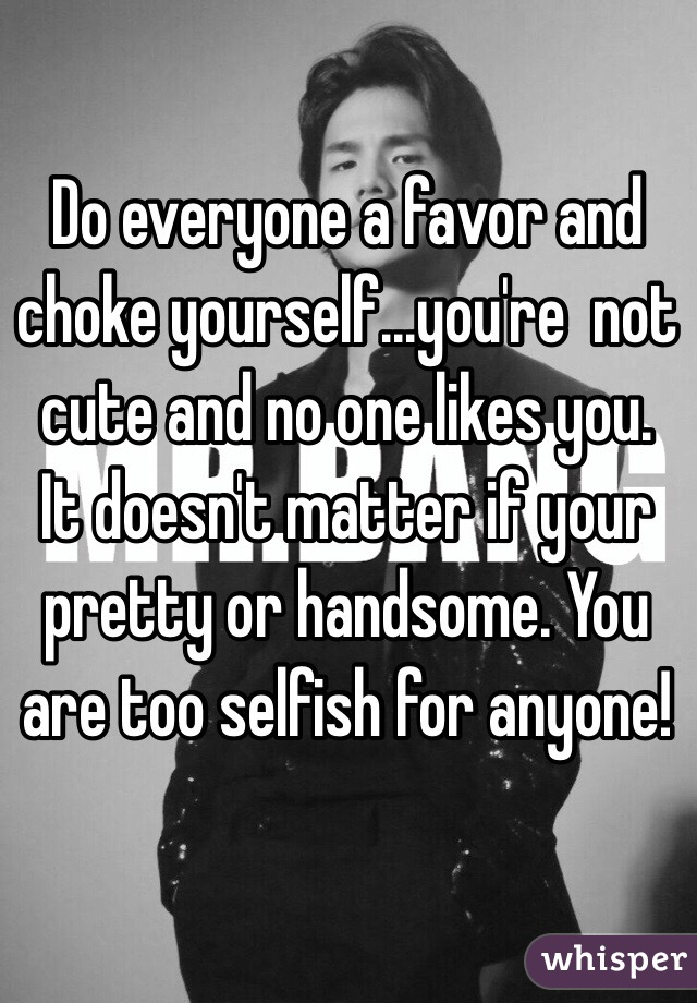 Do everyone a favor and choke yourself...you're  not cute and no one likes you. It doesn't matter if your pretty or handsome. You are too selfish for anyone!