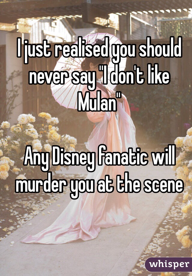 "I just realised you should never say ""I don't like Mulan""  Any Disney fanatic will murder you at the scene"