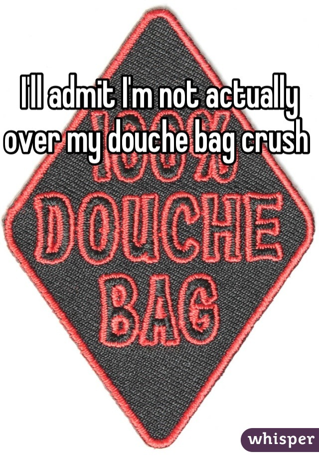 I'll admit I'm not actually over my douche bag crush