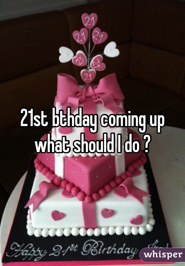 21st bthday coming up what should I do ?