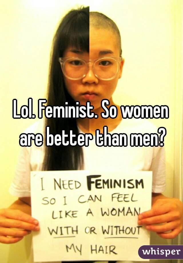 Lol. Feminist. So women are better than men?