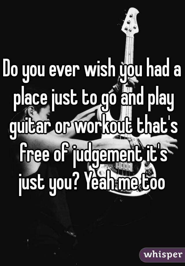 Do you ever wish you had a place just to go and play guitar or workout that's free of judgement it's just you? Yeah me too